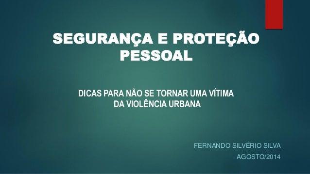 SEGURANÇA E PROTEÇÃO PESSOAL  DICAS PARA NÃO SE TORNAR UMA VÍTIMA  DA VIOLÊNCIA URBANA  FERNANDO SILVÉRIO SILVA  AGOSTO/20...