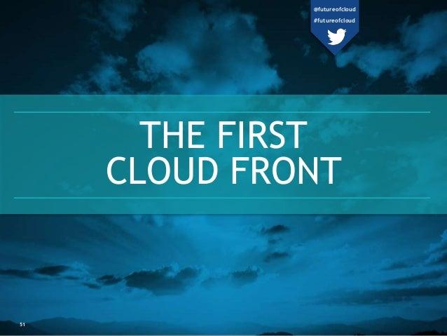 THE FIRST  CLOUD FRONT  51  @futureofcloud  #futureofcloud