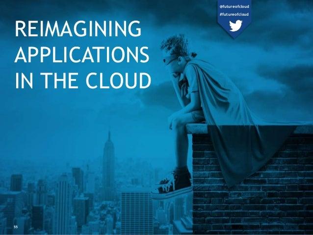 REIMAGINING  APPLICATIONS  IN THE CLOUD  55  @futureofcloud  #futureofcloud