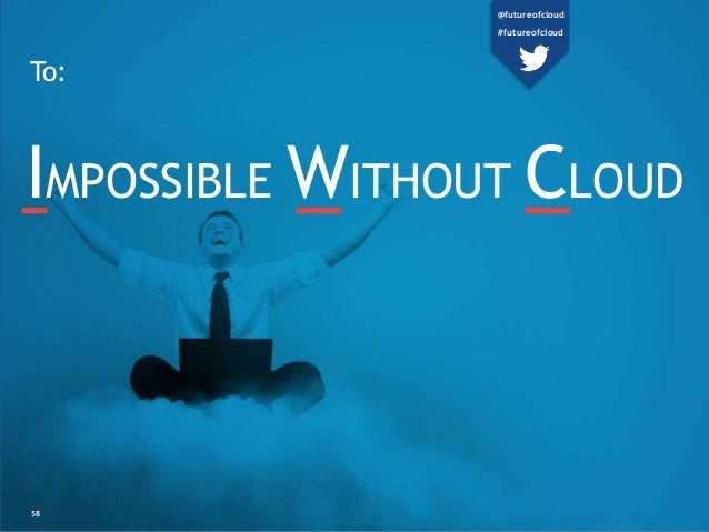 To:  IMPOSSIBLE WITHOUT CLOUD  58  @futureofcloud  #futureofcloud