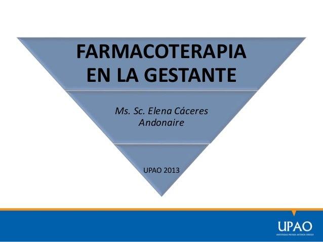 FARMACOTERAPIA EN LA GESTANTE Ms. Sc. Elena Cáceres Andonaire UPAO 2013