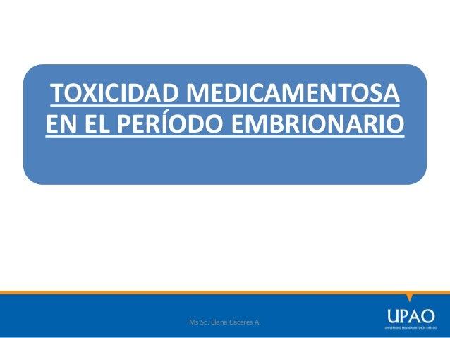 TOXICIDAD MEDICAMENTOSA EN EL PERÍODO EMBRIONARIO Ms.Sc. Elena Cáceres A.