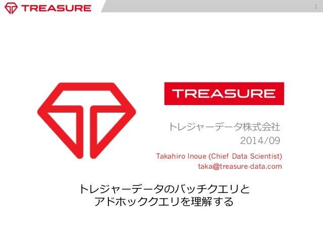 1  トレジャーデータ株式会社  2014/09  Takahiro Inoue (Chief Data Scientist)  taka@treasure-data.com  トレジャーデータのバッチクエリと  アドホッククエリを理理解する