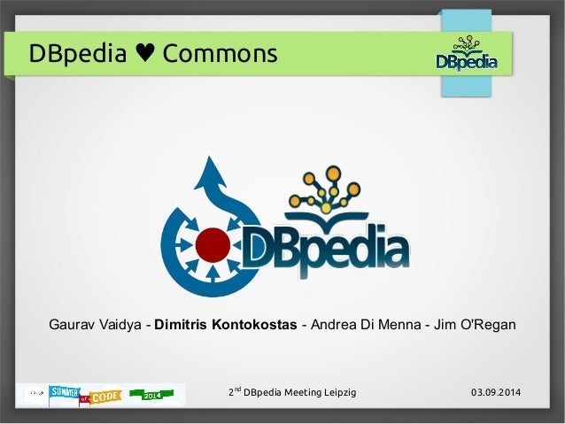DBpedia ♥ Commons  Gaurav Vaidya - Dimitris Kontokostas - Andrea Di Menna - Jim O'Regan  2nd DBpedia Meeting Leipzig 03.09...
