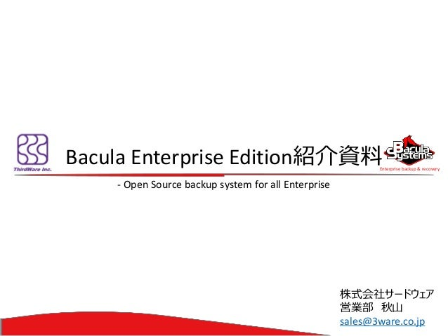Enterprise backup & recovery  BaculaEnterprise Edition紹介資料  -Open Source backup system for all Enterprise  株式会社サードウェア  営業部...