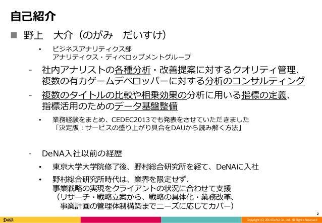Copyright (C) 2014 DeNA Co.,Ltd. All Rights Reserved.  自己紹介   野上大介(のがみだいすけ)  • ビジネスアナリティクス部  アナリティクス・ディベロップメントグループ  ⁃ 社内ア...