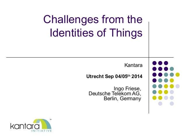 Challenges from the  Identities of Things  Kantara  Utrecht Sep 04/05th 2014  Ingo Friese,  Deutsche Telekom AG,  Berlin, ...