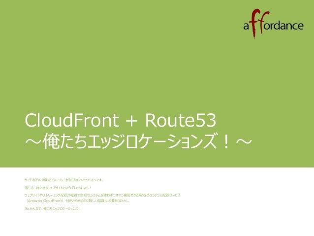 CloudFront + Route53  ~俺たちエッジロケーションズ!~  サイト制作に関わる方にこそご参加頂きたいセッションです。  落ちる、待たせるウェブサイトとは今日でさよなら!  ウェブサイトやストリーミング配信が複雑で高額なシステ...