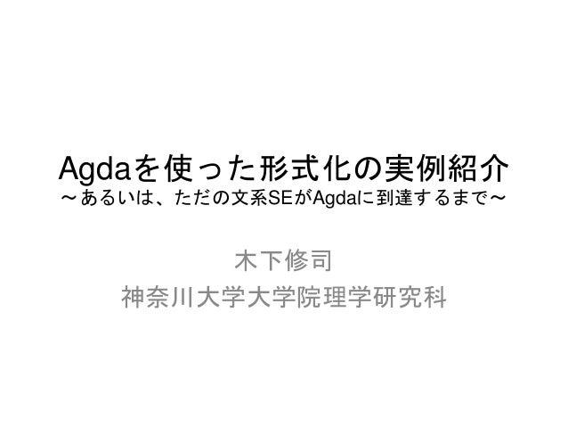 Agdaを使った形式化の実例紹介  ~あるいは、ただの文系SEがAgdaに到達するまで~  木下修司  神奈川大学大学院理学研究科