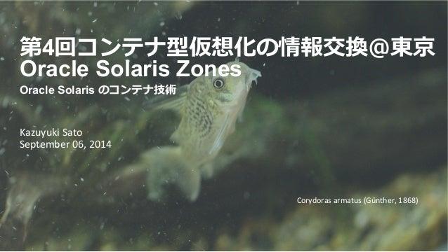 第4回コンテナ型仮想化の情報交換@東京  Oracle Solaris Zones  Oracle Solaris のコンテナ技術  Kazuyuki  Sato  September  06,  2014  Corydoras  armatu...