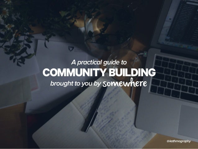 A practical guide to  COMMUNITY BUILDING  brought to you by  @kathmography