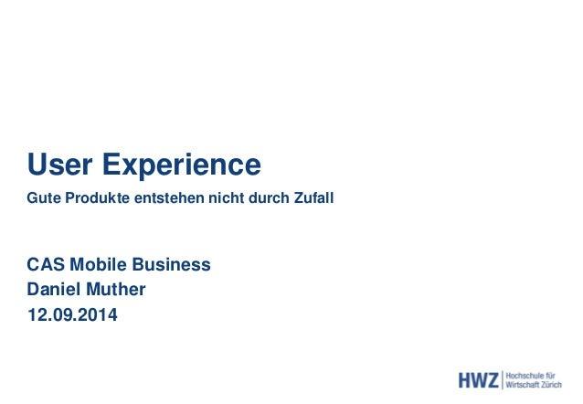 User Experience  Gute Produkte entstehen nicht durch Zufall  CAS Mobile Business  Daniel Muther  12.09.2014