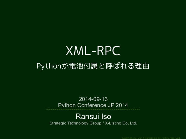 Copyright (c) 2014 Ransui Iso, All rights reserved.  XML-RPC  Pythonが電池付属と呼ばれる理由  2014-09-13  Python Conference JP 2014  R...