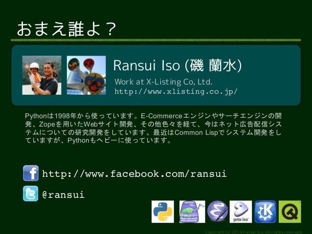 Ransui Iso (磯 蘭水)  Work at X-Listing Co, Ltd.  http://www.xlisting.co.jp/  Pythonは1998年から使っています。E-Commerceエンジンやサーチエンジンの開  ...