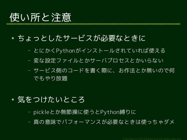 Copyright (c) 2014 Ransui Iso, All rights reserved.  使い所と注意  ● ちょっとしたサービスが必要なときに  – とにかくPythonがインストールされていれば使える  – 変な設定ファイル...