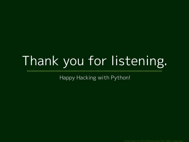 Thank you for listening.  Happy Hacking with Python!  Copyright (c) 2014 Ransui Iso, All rights reserved.