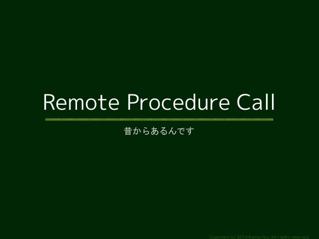 Remote Procedure Call  Copyright (c) 2014 Ransui Iso, All rights reserved.  昔からあるんです