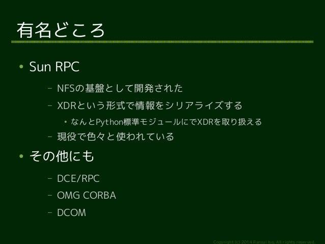 Copyright (c) 2014 Ransui Iso, All rights reserved.  有名どころ  ● Sun RPC  – NFSの基盤として開発された  – XDRという形式で情報をシリアライズする  ● なんとPyth...