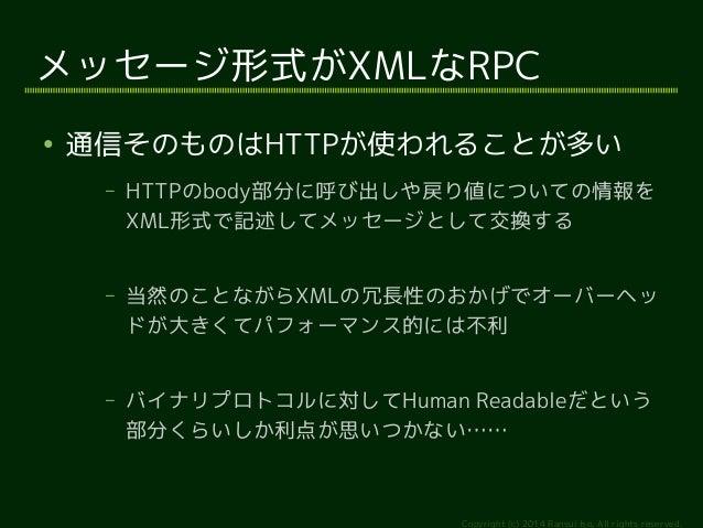 メッセージ形式がXMLなRPC  ● 通信そのものはHTTPが使われることが多い  – HTTPのbody部分に呼び出しや戻り値についての情報を  XML形式で記述してメッセージとして交換する  – 当然のことながらXMLの冗長性のおかげでオー...