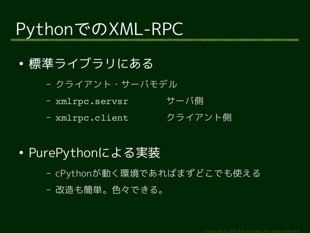 Copyright (c) 2014 Ransui Iso, All rights reserved.  PythonでのXML-RPC  ● 標準ライブラリにある  – クライアント・サーバモデル  – xmlrpc.servsr サーバ側 ...