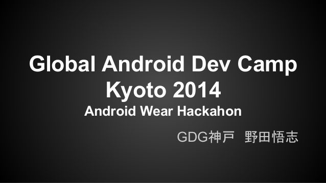 Global Android Dev Camp  Kyoto 2014  Android Wear Hackahon  GDG神戸 野田悟志