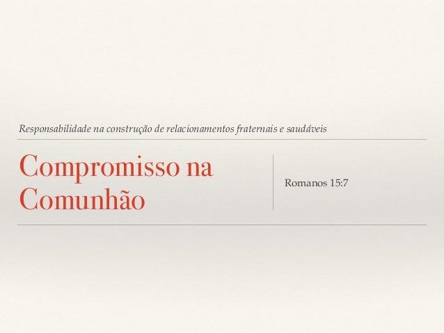 Responsabilidade na construção de relacionamentos fraternais e saudáveis  Compromisso na  Comunhão Romanos 15:7