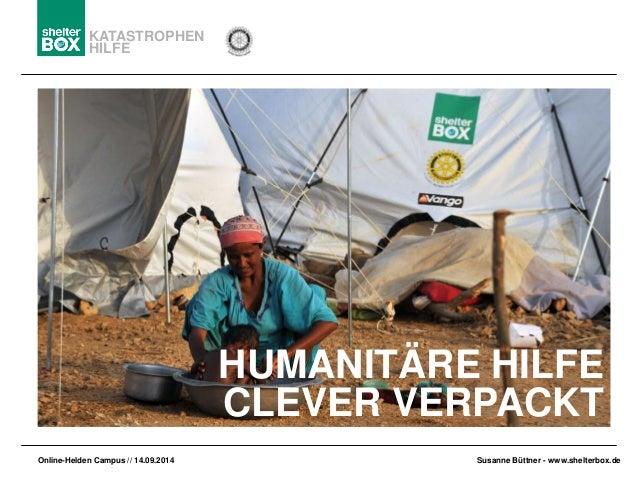 KATASTROPHEN  HILFE  Online-HeldenCampus // 14.09.2014  Susanne Büttner-www.shelterbox.de  HUMANITÄRE HILFE  CLEVER VERPAC...