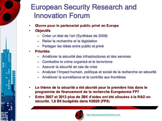 European Security Research and  Innovation Forum  • OEuvre pour le partenariat public privé en Europe  • Objectifs  – Crée...