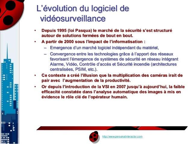 L'évolution du logiciel de  vidéosurveillance  • Depuis 1995 (loi Pasqua) le marché de la sécurité s'est structuré  autour...