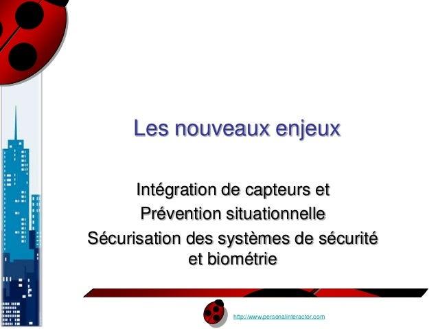 Les nouveaux enjeux  Intégration de capteurs et  Prévention situationnelle  Sécurisation des systèmes de sécurité  et biom...