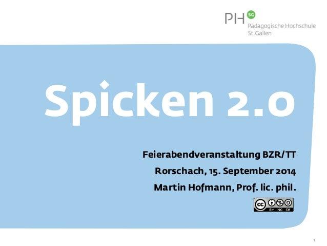 Spicken 2.0  Feierabendveranstaltung BZR/TT  Rorschach, 15. September 2014  Martin Hofmann, Prof. lic. phil.  1