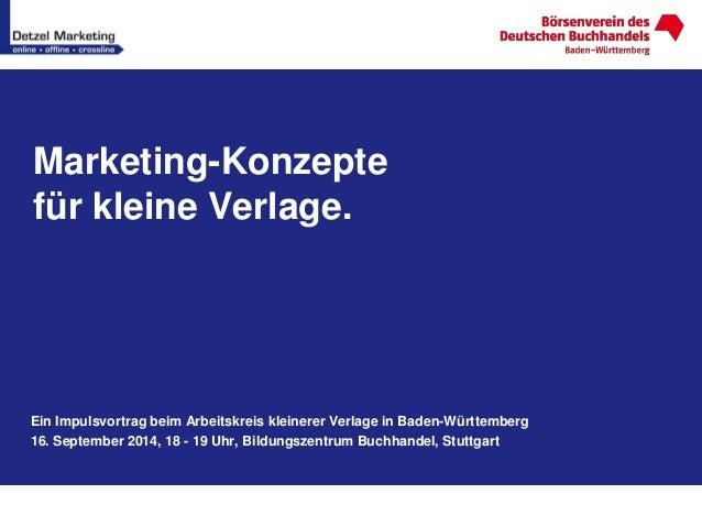 Marketing-Konzepte  für kleine Verlage.  Ein Impulsvortrag beim Arbeitskreis kleinerer Verlage in Baden-Württemberg  16. S...