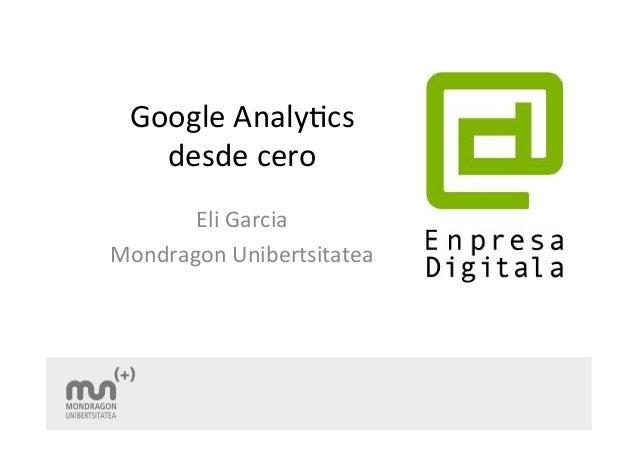 Google  Analy+cs  desde  cero  Eli  Garcia  Mondragon  Unibertsitatea