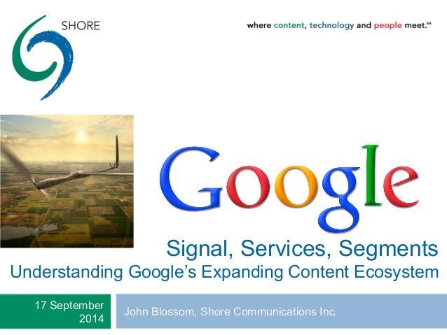 Signal, Services, Segments  Understanding Google's Expanding Content Ecosystem  17 September John Blossom, Shore Communica...