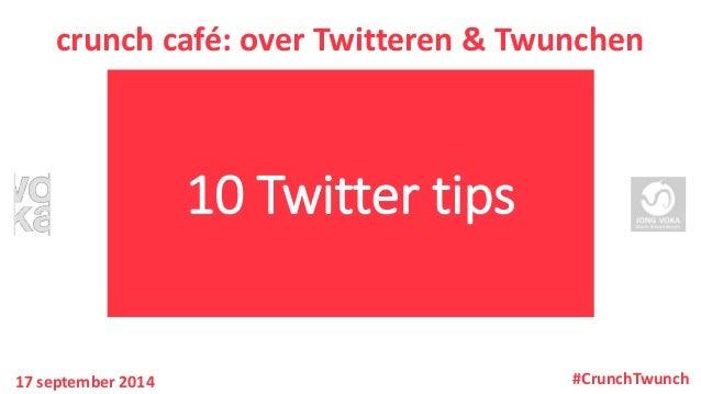 10 Twitter tips  crunchcafé: over Twitteren& Twunchen  17 september 2014  #CrunchTwunch