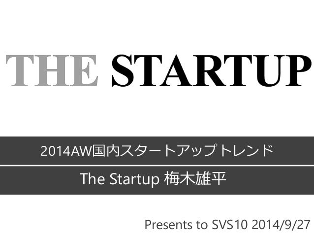 2014AW国内スタートアップトレンド  The Startup 梅木雄平  Presents to SVS10 2014/9/27