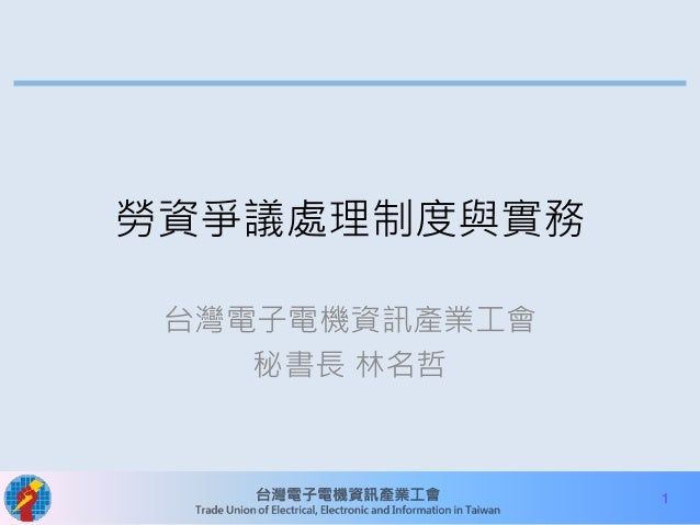 1  勞資爭議處理制度與實務  台灣電子電機資訊產業工會  秘書長林名哲