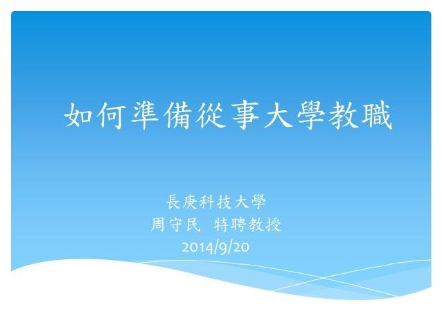 如何準備從事大學教職  長庚科技大學  周守民特聘教授  2014/9/20