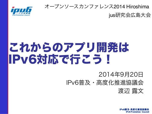 オープンソースカンファレンス2014 Hiroshima!  jus研究会広島大会  これからのアプリ開発は  IPv6対応で行こう!  2014年9月20日  IPv6普及・高度化推進協議会  渡辺 露文