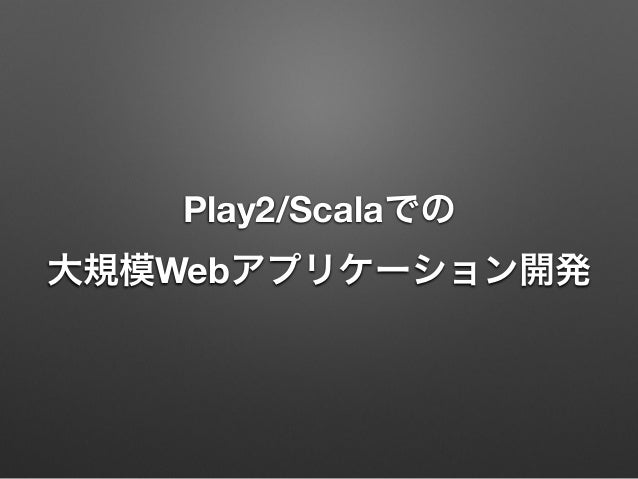 Play2/Scalaでの 大規模Webアプリケーション開発
