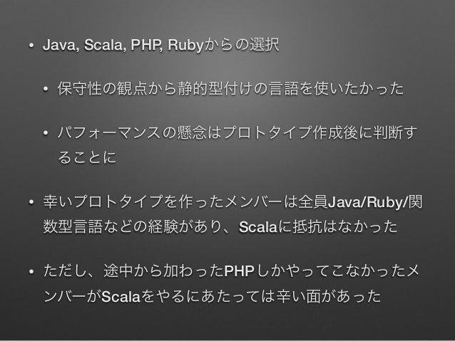 •  Java, Scala, PHP, Rubyからの選択 •  保守性の観点から静的型付けの言語を使いたかった  •  パフォーマンスの懸念はプロトタイプ作成後に判断す ることに  •  幸いプロトタイプを作ったメンバーは全員Java/Ru...