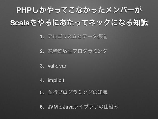 PHPしかやってこなかったメンバーが Scalaをやるにあたってネックになる知識 1. アルゴリズムとデータ構造 2. 純粋関数型プログラミング 3. valとvar 4. implicit 5. 並行プログラミングの知識 6. JVMとJav...