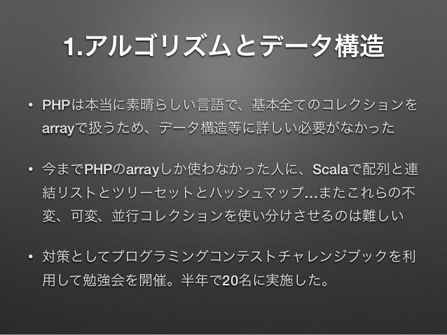1.アルゴリズムとデータ構造 •  PHPは本当に素晴らしい言語で、基本全てのコレクションを arrayで扱うため、データ構造等に詳しい必要がなかった  •  今までPHPのarrayしか使わなかった人に、Scalaで配列と連 結リストとツリー...