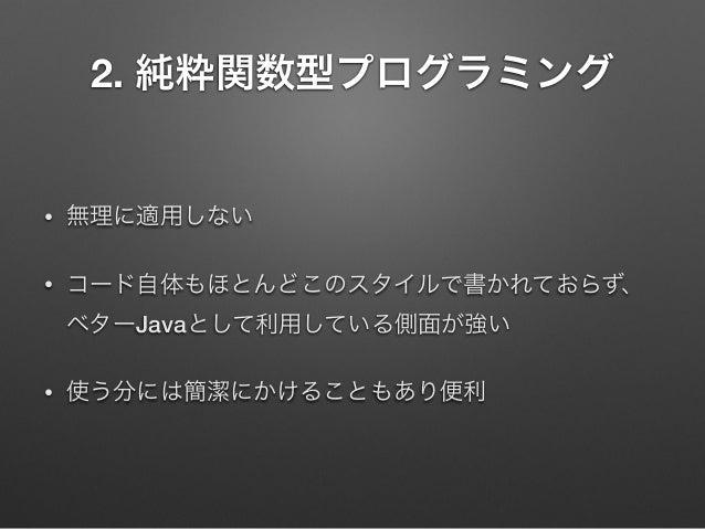 2. 純粋関数型プログラミング  •  無理に適用しない  •  コード自体もほとんどこのスタイルで書かれておらず、 ベターJavaとして利用している側面が強い  •  使う分には簡潔にかけることもあり便利