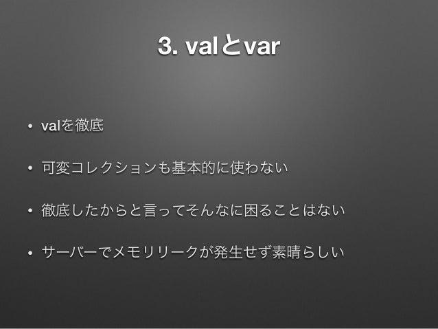 3. valとvar •  valを徹底  •  可変コレクションも基本的に使わない  •  徹底したからと言ってそんなに困ることはない  •  サーバーでメモリリークが発生せず素晴らしい