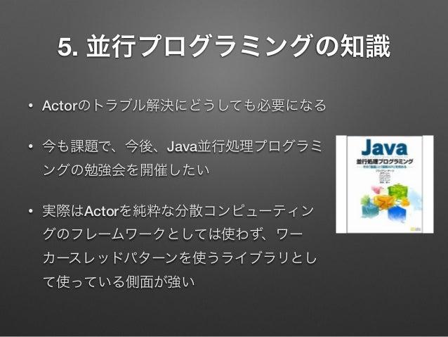 5. 並行プログラミングの知識 •  Actorのトラブル解決にどうしても必要になる  •  今も課題で、今後、Java並行処理プログラミ ングの勉強会を開催したい  •  実際はActorを純粋な分散コンピューティン グのフレームワークとして...