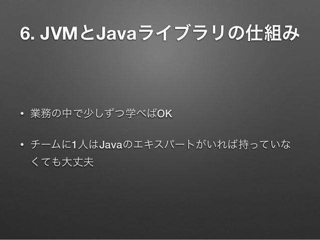 6. JVMとJavaライブラリの仕組み  •  業務の中で少しずつ学べばOK  •  チームに1人はJavaのエキスパートがいれば持っていな くても大丈夫