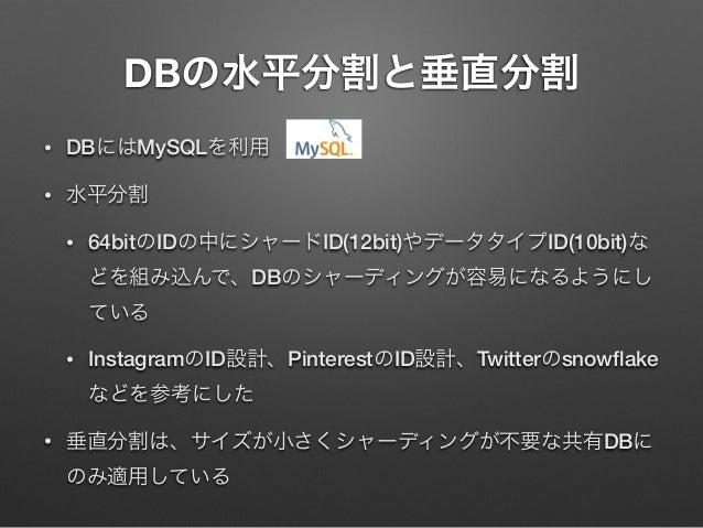 DBの水平分割と垂直分割 •  DBにはMySQLを利用  •  水平分割 •  64bitのIDの中にシャードID(12bit)やデータタイプID(10bit)な どを組み込んで、DBのシャーディングが容易になるようにし ている  •  In...