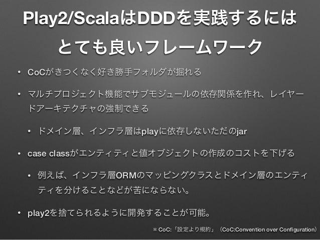 Play2/ScalaはDDDを実践するには とても良いフレームワーク •  CoCがきつくなく好き勝手フォルダが掘れる  •  マルチプロジェクト機能でサブモジュールの依存関係を作れ、レイヤー ドアーキテクチャの強制できる •  •  ドメイ...