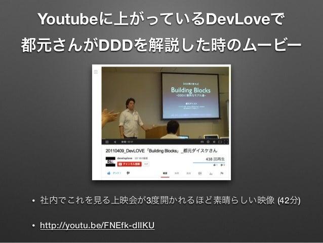 Youtubeに上がっているDevLoveで 都元さんがDDDを解説した時のムービー  •  社内でこれを見る上映会が3度開かれるほど素晴らしい映像 (42分)  •  http://youtu.be/FNEfk-dlIKU